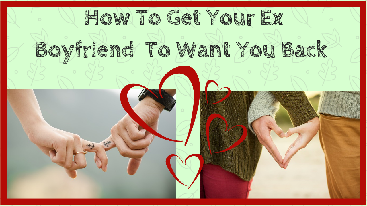 How To Get Your Ex Boyfriend To Want You Back | Harper's Tribune